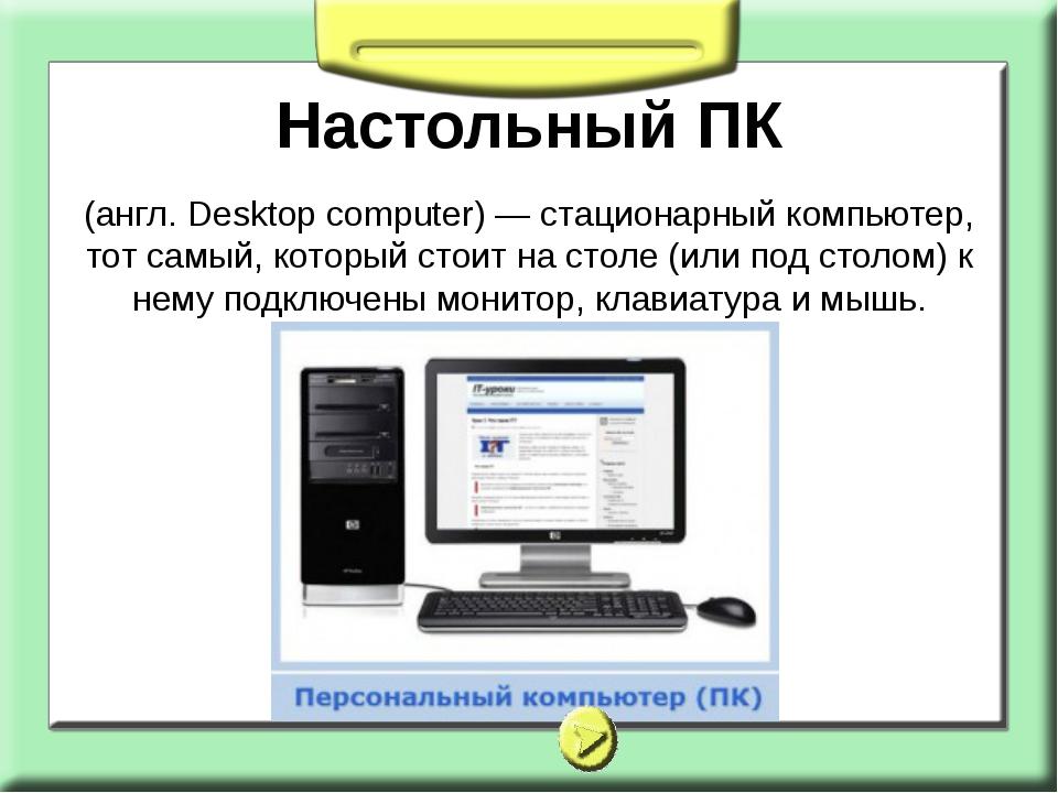 Настольный ПК (англ. Desktop computer) — стационарный компьютер, тот самый, к...