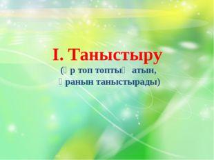 І. Таныстыру (әр топ топтың атын, ұранын таныстырады)