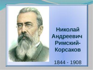Николай Андреевич Римский-Корсаков 1844 - 1908