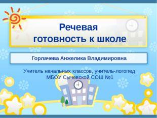 Речевая готовность к школе Горлачева Анжелика Владимировна Учитель начальных
