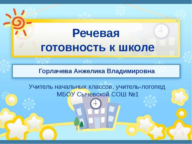 Речевая готовность к школе Горлачева Анжелика Владимировна Учитель начальных...