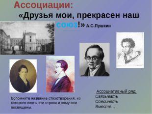 Ассоциации: «Друзья мои, прекрасен наш союз!» А.С.Пушкин Ассоциативный ряд: С