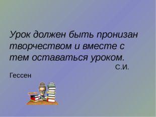 Урок должен быть пронизан творчеством и вместе с тем оставаться уроком. С.И.
