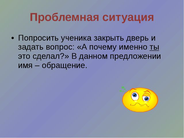 Проблемная ситуация Попросить ученика закрыть дверь и задать вопрос: «А почем...