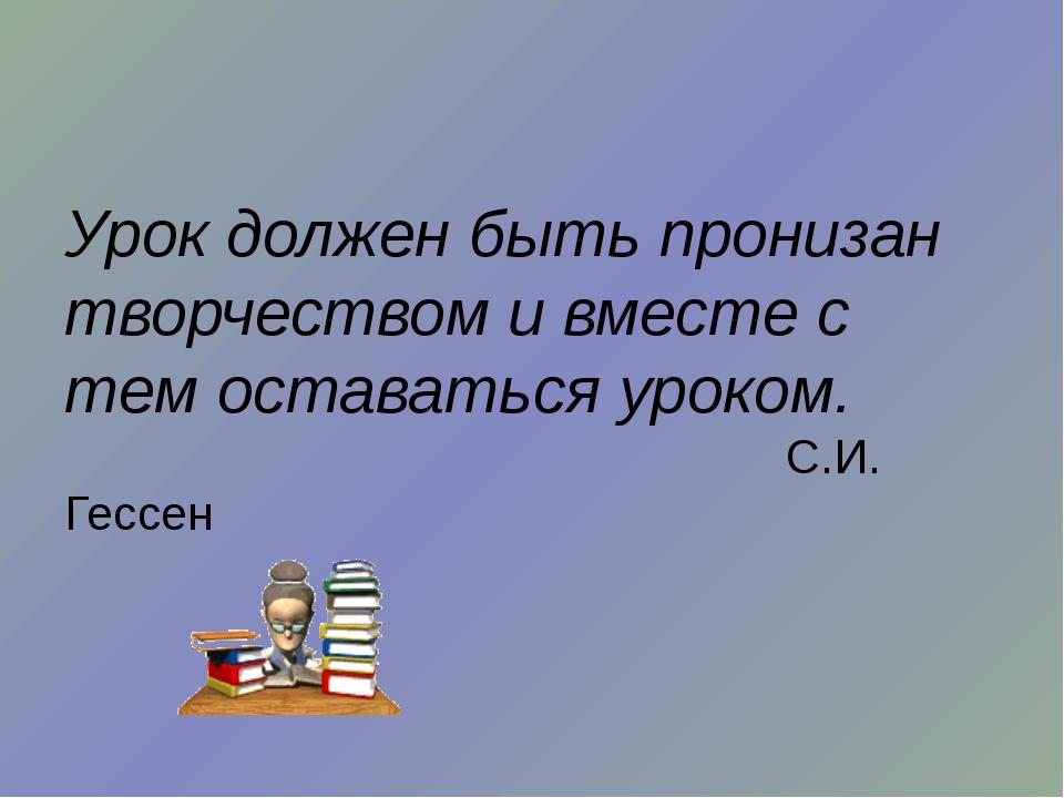 Урок должен быть пронизан творчеством и вместе с тем оставаться уроком. С.И....