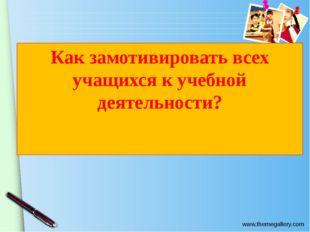 Как замотивировать всех учащихся к учебной деятельности? www.themegallery.com