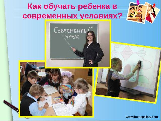 Как обучать ребенка в современных условиях? www.themegallery.com