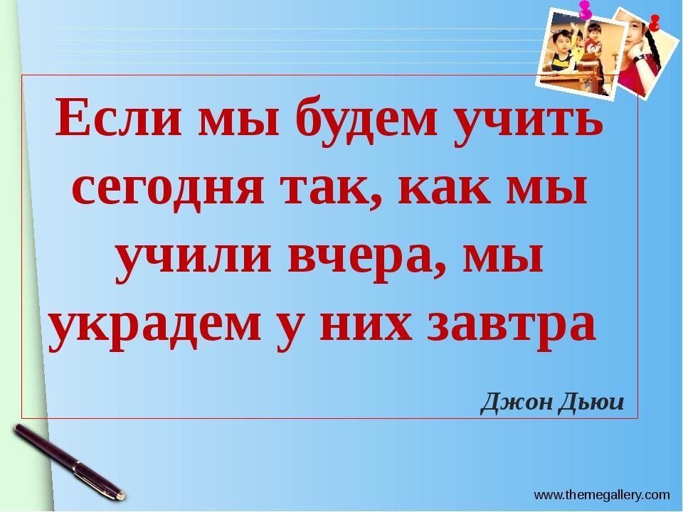 Если мы будем учить сегодня так, как мы учили вчера, мы украдем у них завтра...