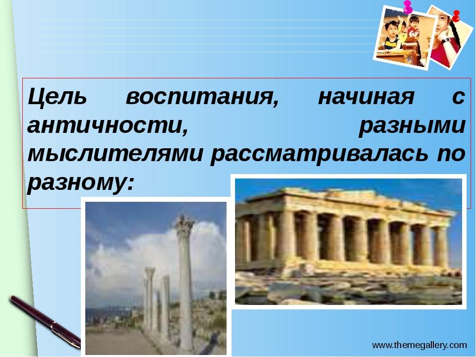 Цель воспитания, начиная с античности, разными мыслителями рассматривалась по...