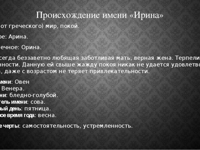 Происхождение имени «Ирина» Ирина - (от греческого) мир, покой. Народное: Ари...
