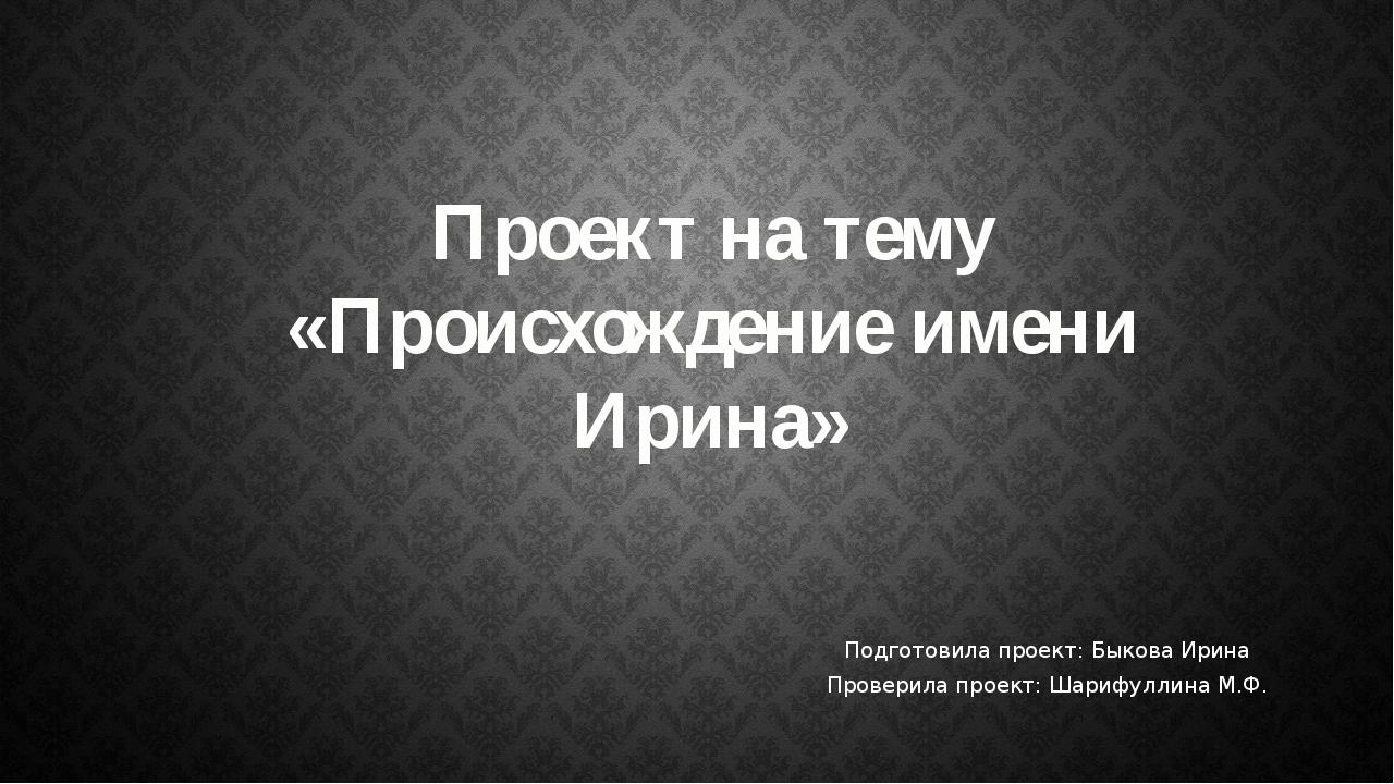 Подготовила проект: Быкова Ирина Проверила проект: Шарифуллина М.Ф. Проект на...