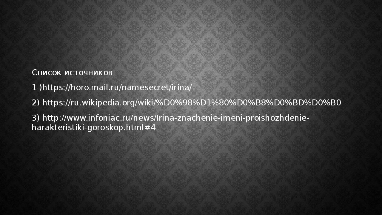 Список источников 1 )https://horo.mail.ru/namesecret/irina/ 2) https://ru.wi...