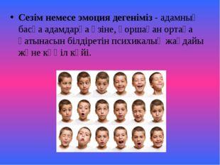 Сезім немесе эмоция дегеніміз - адамның басқа адамдарға өзіне, қоршаған ортағ