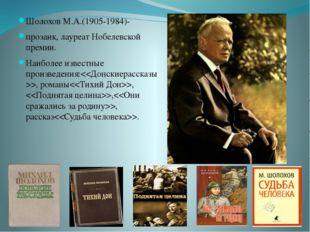 Шолохов М.А.(1905-1984)- прозаик, лауреат Нобелевской премии. Наиболее извест