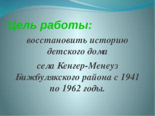 Цель работы: восстановить историю детского дома села Кенгер-Менеуз Бижбулякск