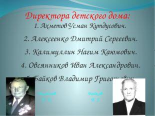 Директора детского дома: 1. Ахметов Усман Кутдусович. 2. Алексеенко Дмитрий С