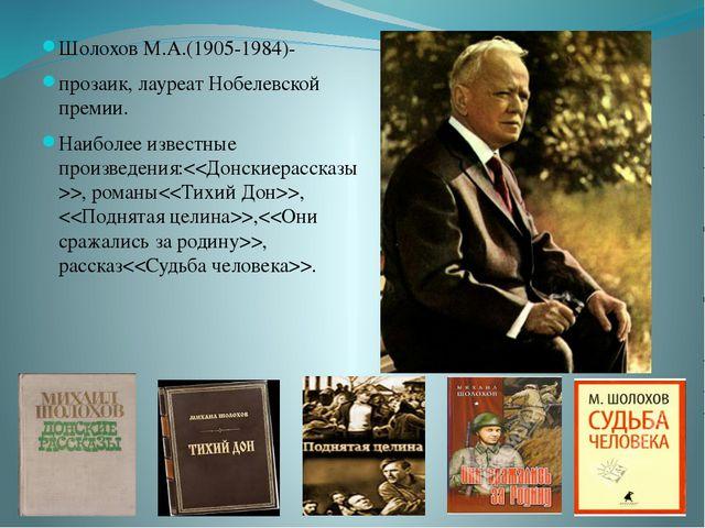 Шолохов М.А.(1905-1984)- прозаик, лауреат Нобелевской премии. Наиболее извест...