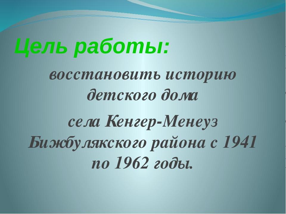 Цель работы: восстановить историю детского дома села Кенгер-Менеуз Бижбулякск...