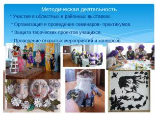 * Участие в областных и районных выставках. * Организация и проведение семина