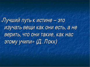 «Лучший путь к истине – это изучать вещи как они есть, а не верить, что они т