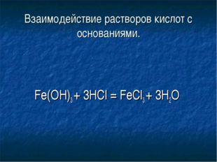 Взаимодействие растворов кислот с оcнованиями. Fe(OH)3 + 3HCl = FeCl3 + 3H2O