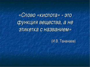 «Слово «кислота» - это функция вещества, а не этикетка с названием» (И.В. Тан