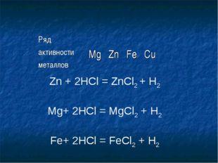 Zn + 2HCl = ZnCl2 + H2 Mg+ 2HCl = MgCl2 + H2 Fe+ 2HCl = FeCl2 + H2 Ряд активн