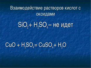 Взаимодействие растворов кислот с оксидами SiO2 + H2SO4 – не идет СuO + H2SO4