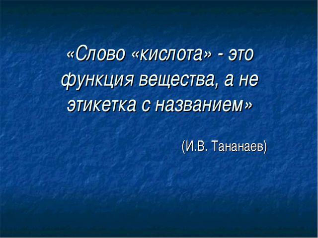 «Слово «кислота» - это функция вещества, а не этикетка с названием» (И.В. Тан...