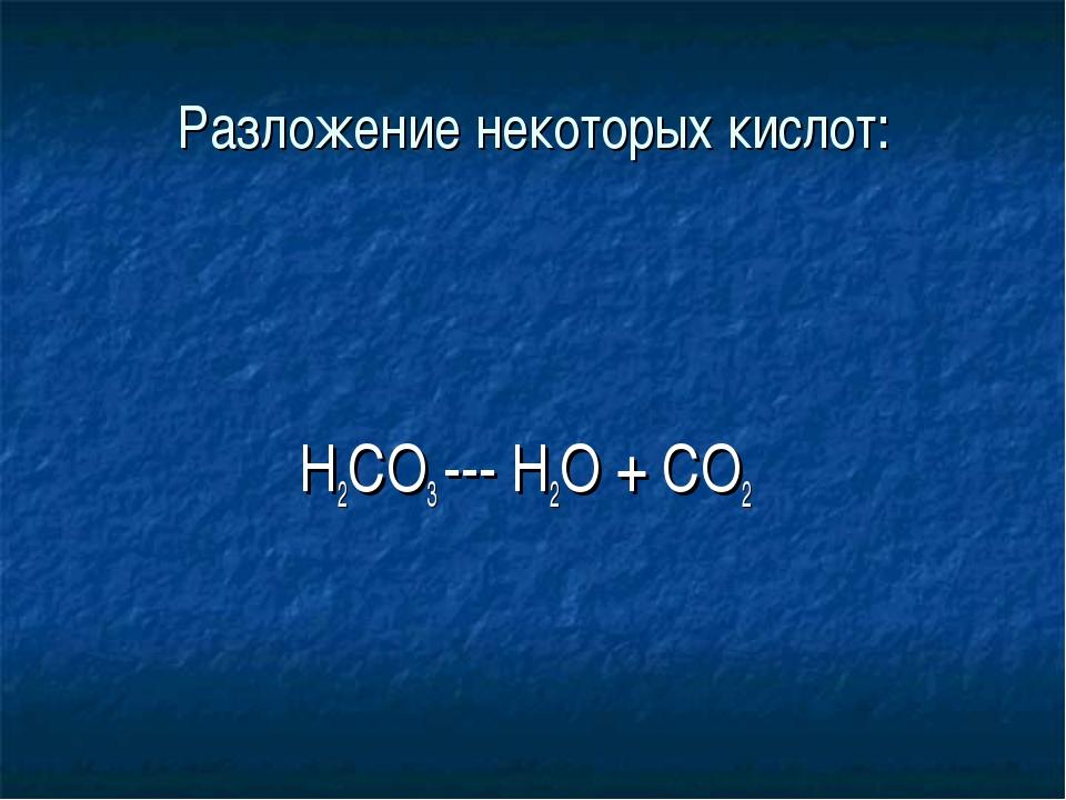 Разложение некоторых кислот:  H2CO3 --- H2O + CO2