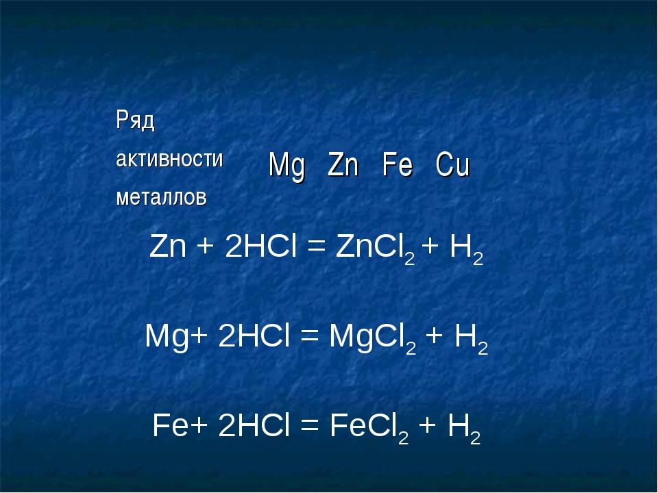 Zn + 2HCl = ZnCl2 + H2 Mg+ 2HCl = MgCl2 + H2 Fe+ 2HCl = FeCl2 + H2 Ряд активн...