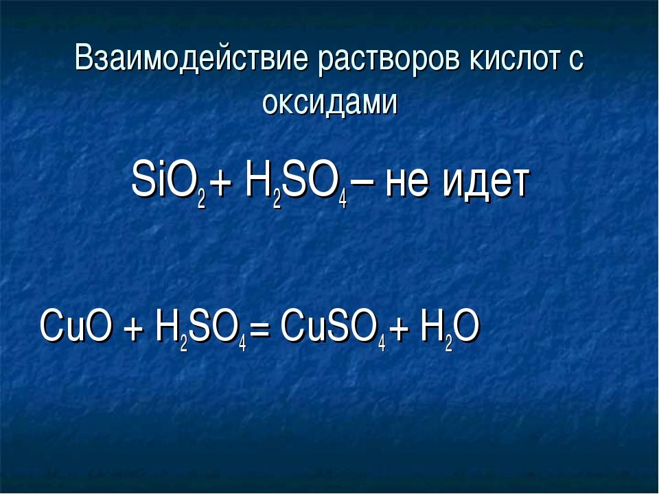 Взаимодействие растворов кислот с оксидами SiO2 + H2SO4 – не идет СuO + H2SO4...