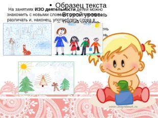 На занятиях ИЗО деятельности детей можно знакомить с новыми словами, учить п