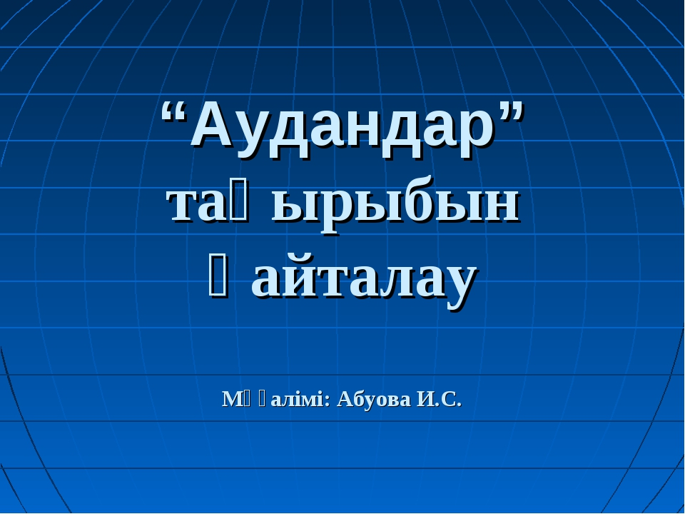 """""""Аудандар"""" тақырыбын қайталау Мұғалімі: Абуова И.С."""