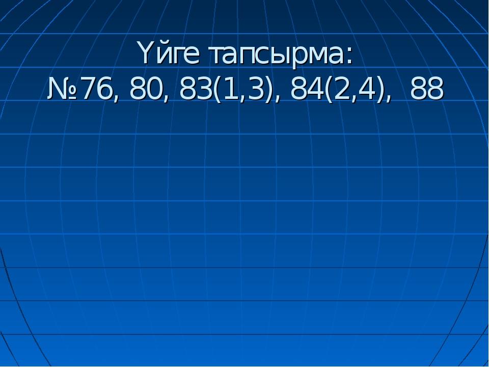 Үйге тапсырма: №76, 80, 83(1,3), 84(2,4), 88