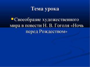 Тема урока Своеобразие художественного мира в повести Н. В. Гоголя «Ночь пере