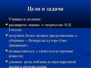 Цели и задачи Учащиеся должны: расширить знания о творчестве Н.В. Гоголя; пол