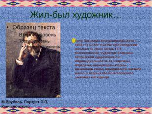 Жил-был художник… Петр Петрович Кончаловский (1876 – 1956 гг.) Более тысячи п