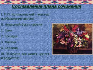 Составление плана сочинения I. П.П. Кончаловский – мастер изображения цветов.
