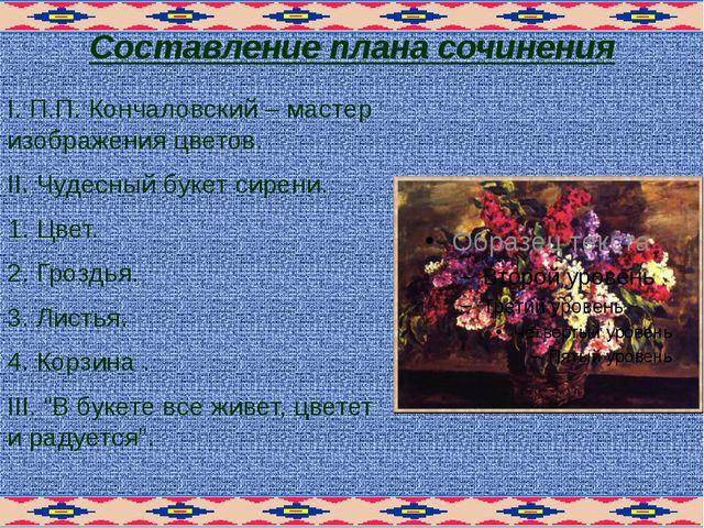 Составление плана сочинения I. П.П. Кончаловский – мастер изображения цветов....