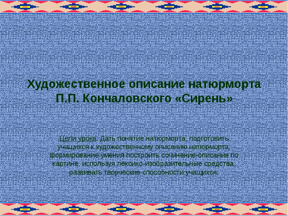 Художественное описание натюрморта П.П. Кончаловского «Сирень» Цели урока: Да...