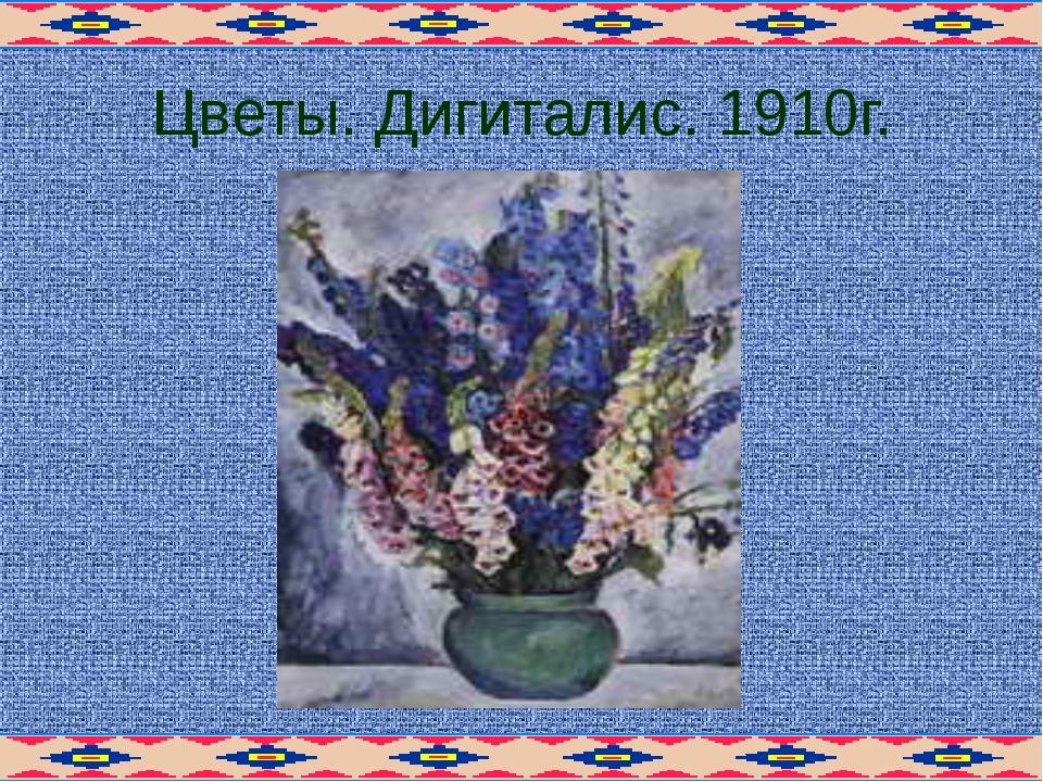 Цветы. Дигиталис. 1910г.