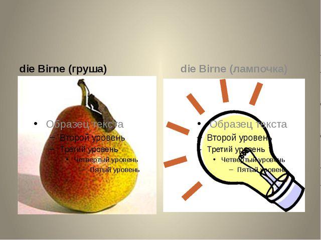 die Birne (груша) die Birne (лампочка)