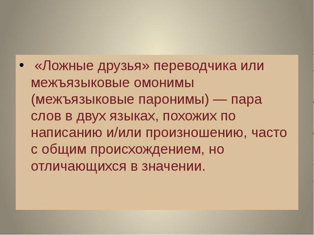 «Ложные друзья» переводчика или межъязыковые омонимы (межъязыковые паронимы)...