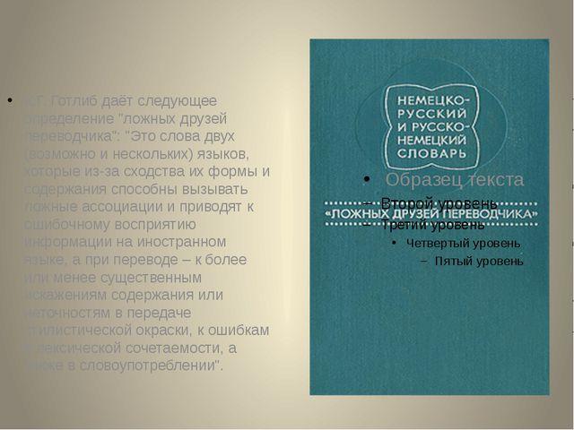 """К.Г. Готлиб даёт следующее определение """"ложных друзей переводчика"""": """"Это слов..."""
