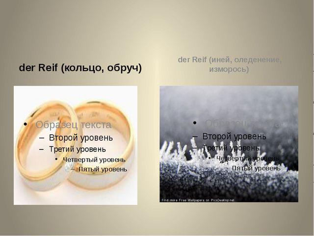 der Reif (кольцо, обруч) der Reif (иней, оледенение, изморось)