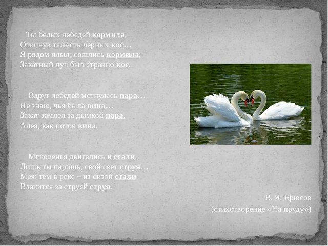 Ты белых лебедей кормила, Откинув тяжесть черных кос… Я рядом плыл; сошлись...