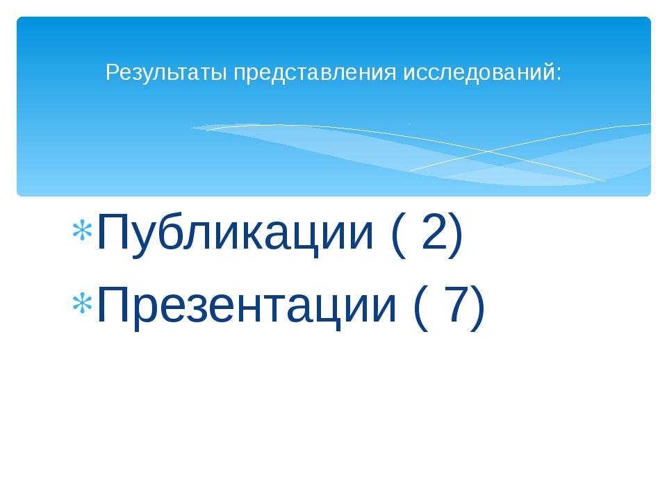 Публикации ( 2) Презентации ( 7) Результаты представления исследований: