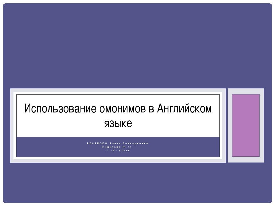Авсенова Алина Геннадьевна Гимназия № 36 7 «Б» класс Использование омонимов в...