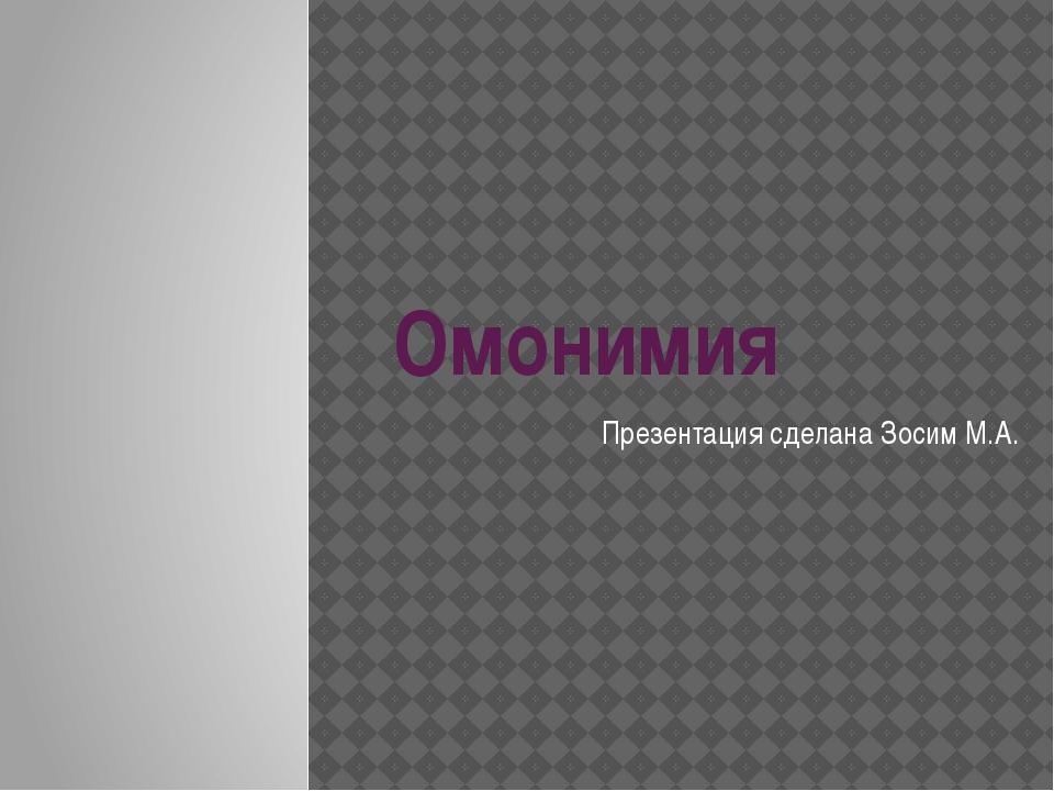 Омонимия Презентация сделана Зосим М.А.